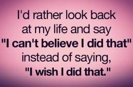 travel-quote-id-rather-look-back-at-my-life-and-say-i-cant-believe-i-did-that-instead-of-saying-i-wish-i-did-that